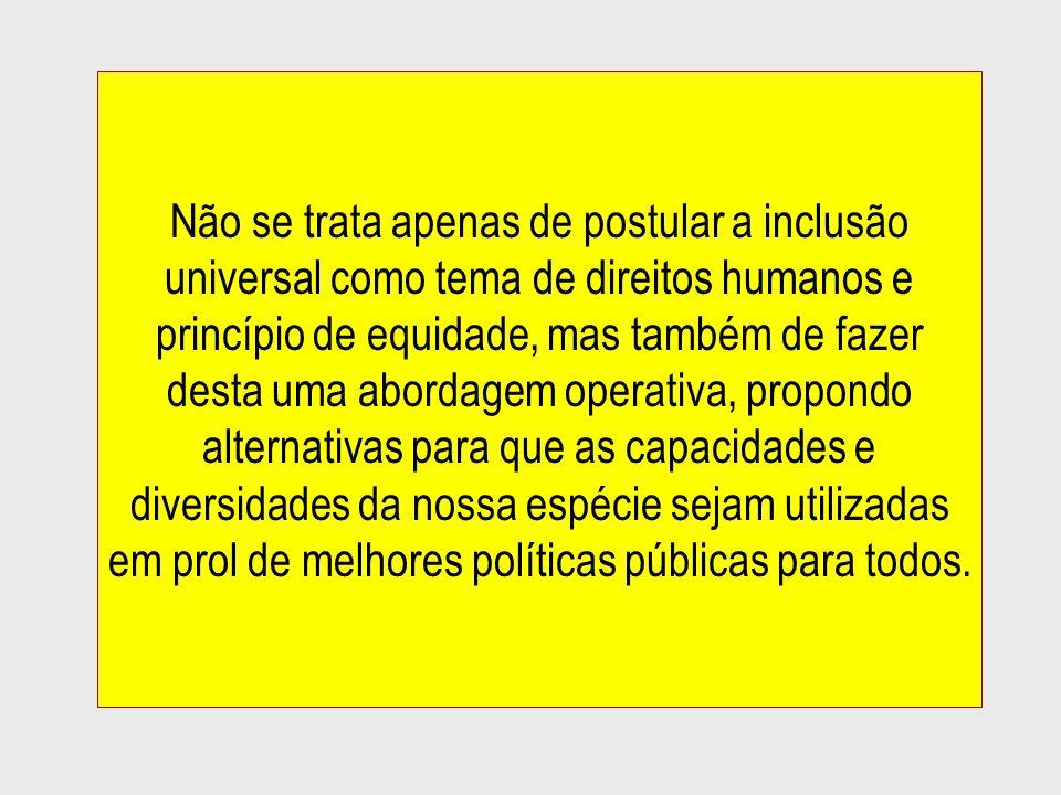 Não se trata apenas de postular a inclusão universal como tema de direitos humanos e princípio de equidade, mas também de fazer desta uma abordagem operativa, propondo alternativas para que as capacidades e diversidades da nossa espécie sejam utilizadas em prol de melhores políticas públicas para todos.
