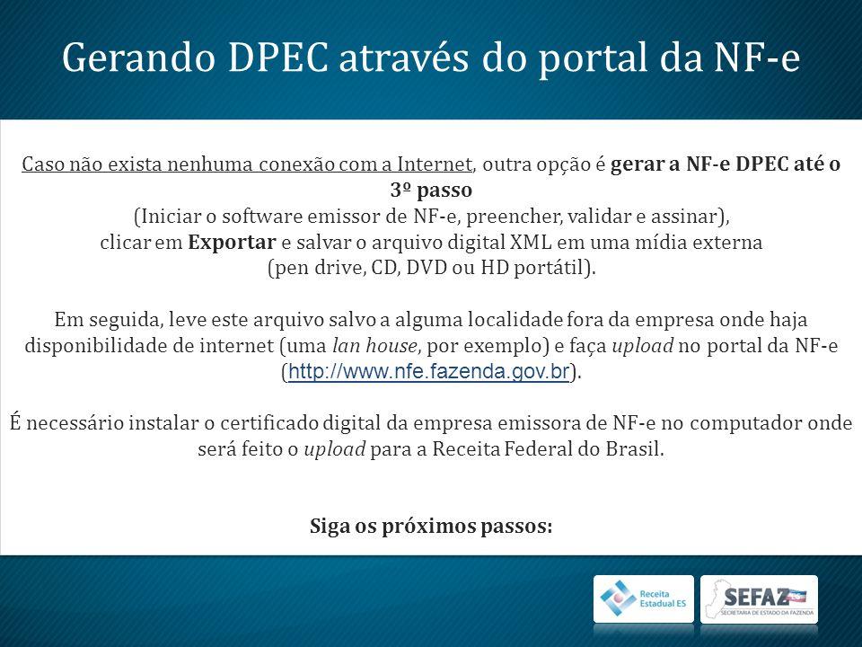 Gerando DPEC através do portal da NF-e Caso não exista nenhuma conexão com a Internet, outra opção é gerar a NF-e DPEC até o 3º passo (Iniciar o software emissor de NF-e, preencher, validar e assinar), clicar em Exportar e salvar o arquivo digital XML em uma mídia externa (pen drive, CD, DVD ou HD portátil).