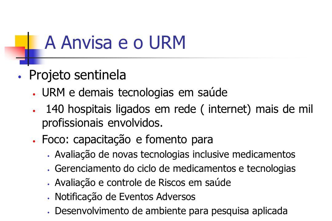A Anvisa e o URM Projeto sentinela URM e demais tecnologias em saúde 140 hospitais ligados em rede ( internet) mais de mil profissionais envolvidos.
