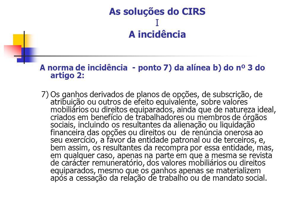 As soluções do CIRS I A incidência A norma de incidência - ponto 7) da alínea b) do nº 3 do artigo 2: 7)Os ganhos derivados de planos de opções, de su