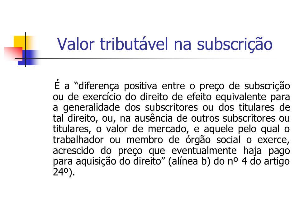 """Valor tributável na subscrição É a """"diferença positiva entre o preço de subscrição ou de exercício do direito de efeito equivalente para a generalidad"""