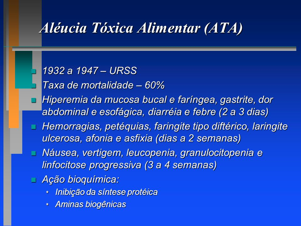Aléucia Tóxica Alimentar (ATA) n 1932 a 1947 – URSS n Taxa de mortalidade – 60% n Hiperemia da mucosa bucal e faríngea, gastrite, dor abdominal e esof