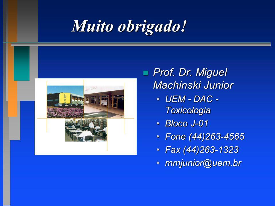 Muito obrigado! n Prof. Dr. Miguel Machinski Junior UEM - DAC - ToxicologiaUEM - DAC - Toxicologia Bloco J-01Bloco J-01 Fone (44)263-4565Fone (44)263-