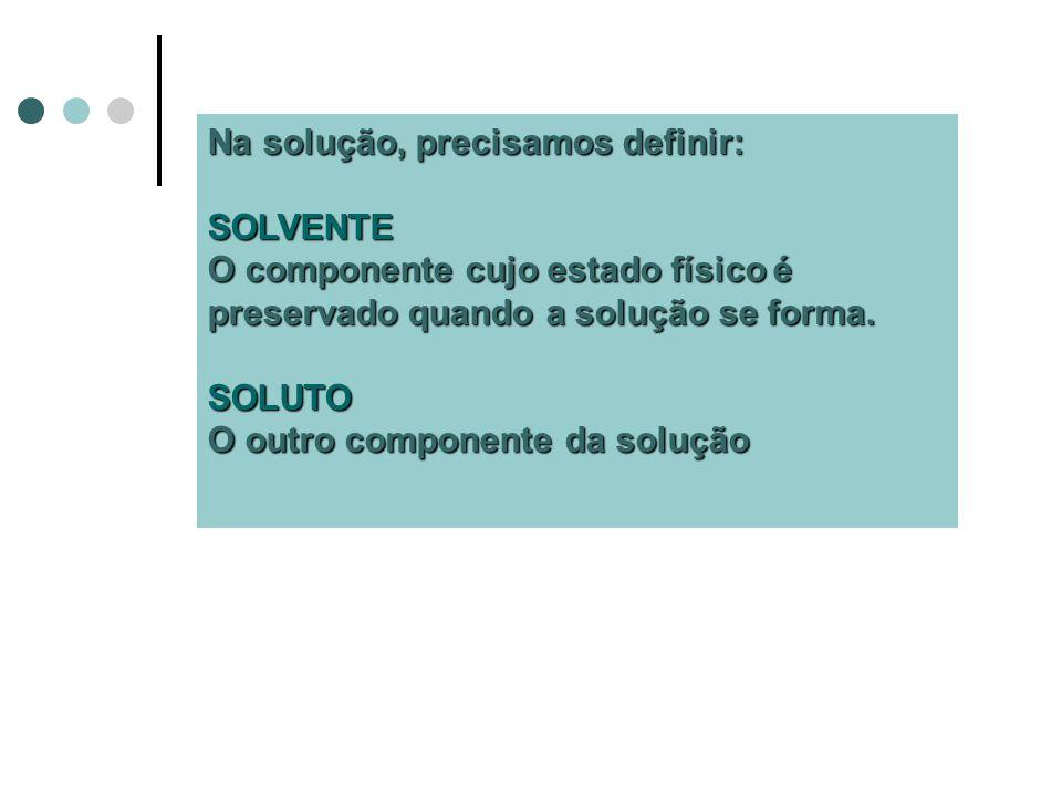 Na solução, precisamos definir: SOLVENTE O componente cujo estado físico é preservado quando a solução se forma.