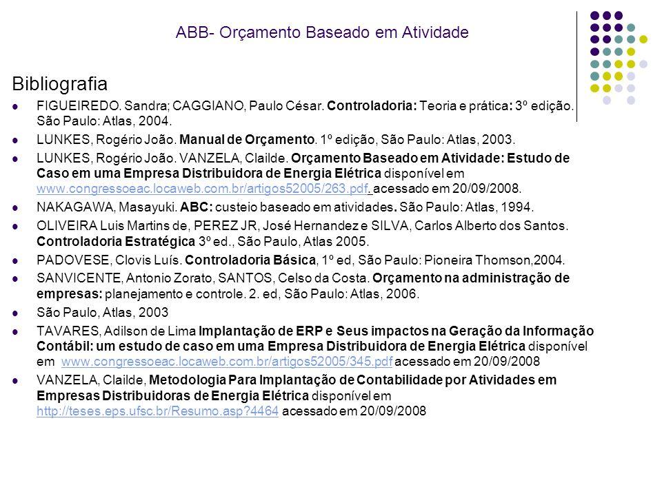 ABB- Orçamento Baseado em Atividade Bibliografia FIGUEIREDO. Sandra; CAGGIANO, Paulo César. Controladoria: Teoria e prática: 3º edição. São Paulo: Atl