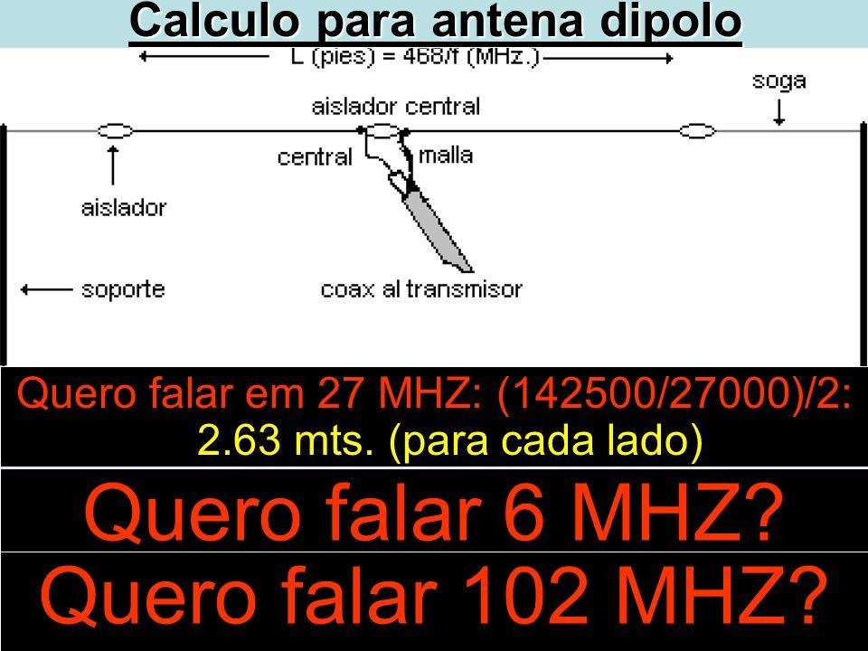 Quero falar 6 MHZ? Quero falar em 27 MHZ: (142500/27000)/2: 2.63 mts. (para cada lado) Quero falar 102 MHZ?