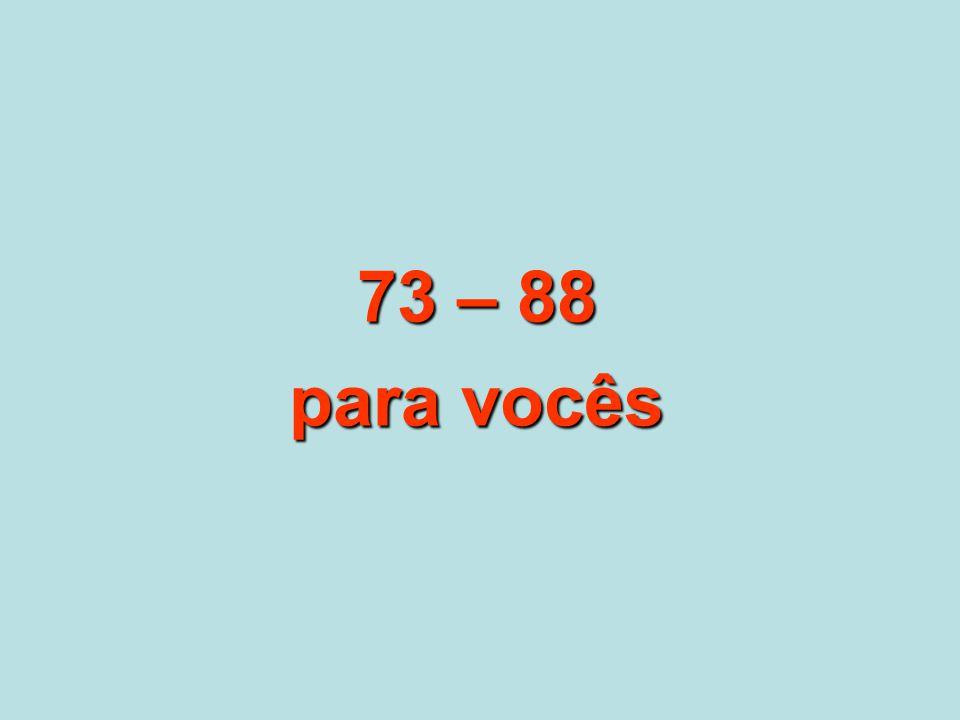 73 – 88 para vocês