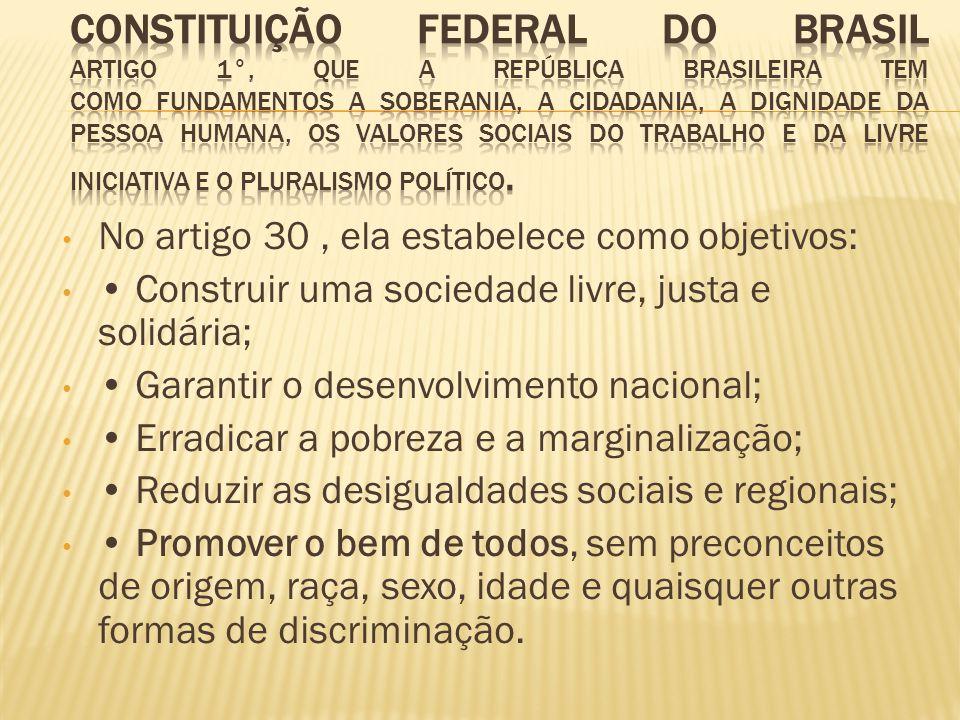 No artigo 30, ela estabelece como objetivos: Construir uma sociedade livre, justa e solidária; Garantir o desenvolvimento nacional; Erradicar a pobrez