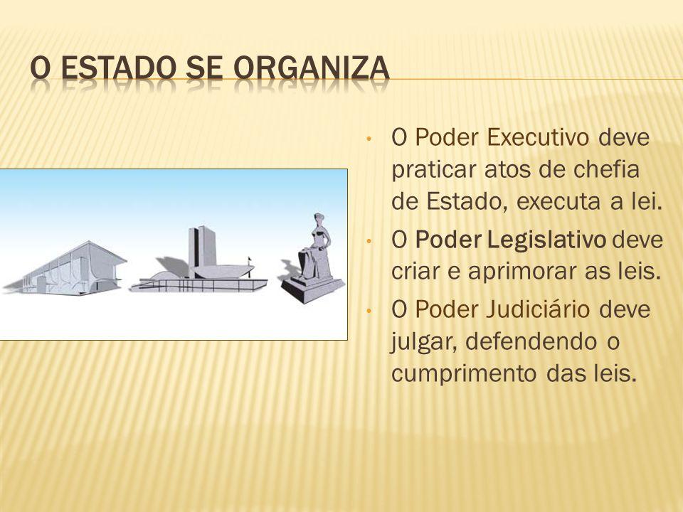 O Poder Executivo deve praticar atos de chefia de Estado, executa a lei. O Poder Legislativo deve criar e aprimorar as leis. O Poder Judiciário deve j