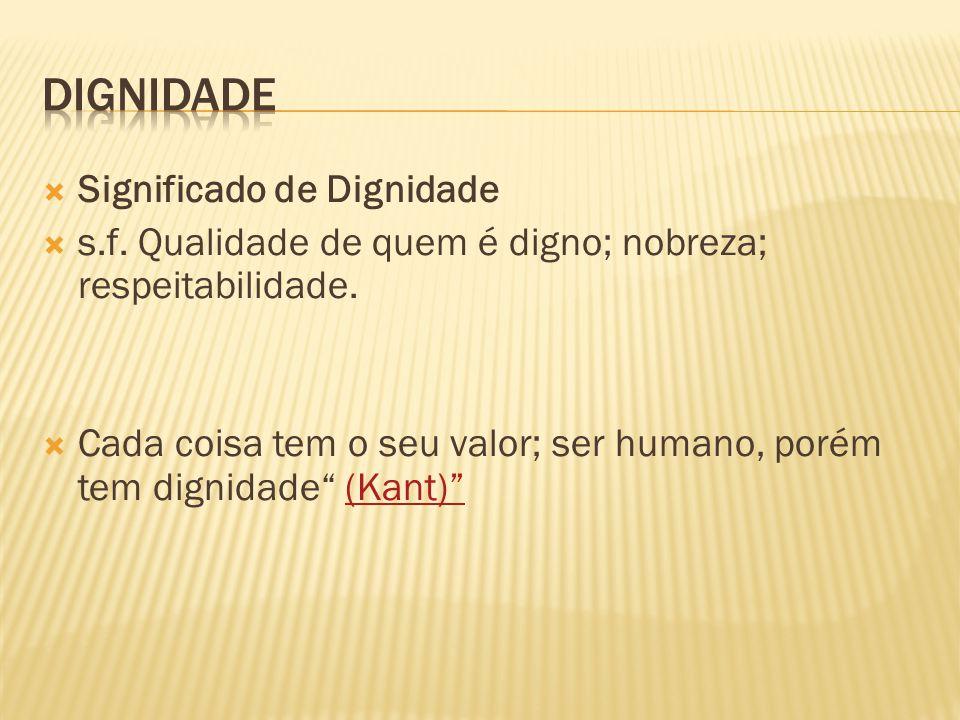 """ Significado de Dignidade  s.f. Qualidade de quem é digno; nobreza; respeitabilidade.  Cada coisa tem o seu valor; ser humano, porém tem dignidade"""""""