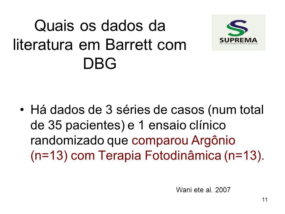 11 Quais os dados da literatura em Barrett com DBG Há dados de 3 séries de casos (num total de 35 pacientes) e 1 ensaio clínico randomizado que comparou Argônio (n=13) com Terapia Fotodinâmica (n=13).