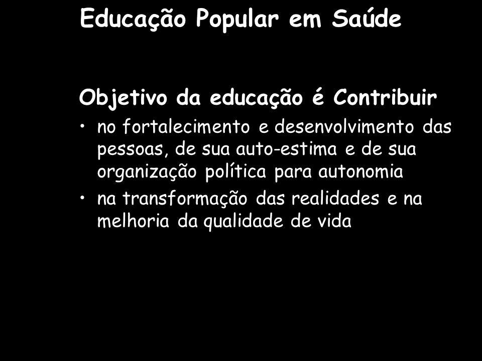Objetivo da educação é Contribuir no fortalecimento e desenvolvimento das pessoas, de sua auto-estima e de sua organização política para autonomia na transformação das realidades e na melhoria da qualidade de vida Educação Popular em Saúde
