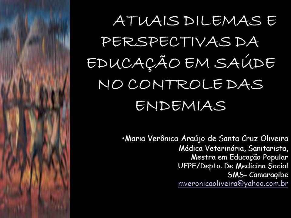ATUAIS DILEMAS E PERSPECTIVAS DA EDUCAÇÃO EM SAÚDE NO CONTROLE DAS ENDEMIAS Maria Verônica Araújo de Santa Cruz Oliveira Médica Veterinária, Sanitarista, Mestra em Educação Popular UFPE/Depto.