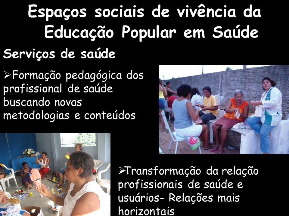 Espaços sociais de vivência da Educação Popular em Saúde  Transformação da relação profissionais de saúde e usuários- Relações mais horizontais Servi