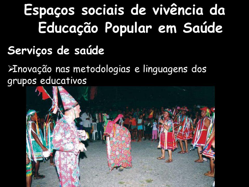 Espaços sociais de vivência da Educação Popular em Saúde Serviços de saúde  Inovação nas metodologias e linguagens dos grupos educativos