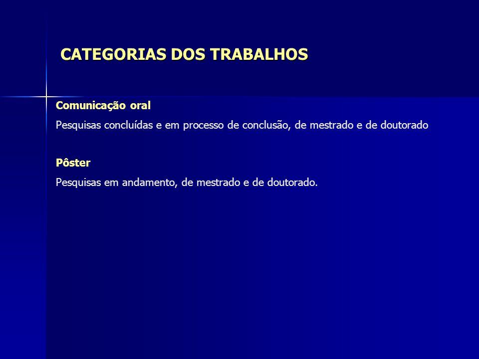 CATEGORIAS DOS TRABALHOS Comunicação oral Pesquisas concluídas e em processo de conclusão, de mestrado e de doutorado Pôster Pesquisas em andamento, d