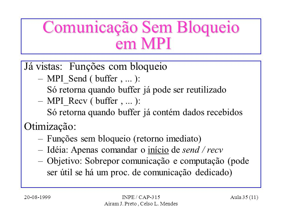20-08-1999INPE / CAP-315 Airam J. Preto, Celso L. Mendes Aula 35 (11) Comunicação Sem Bloqueio em MPI Já vistas: Funções com bloqueio –MPI_Send ( buff