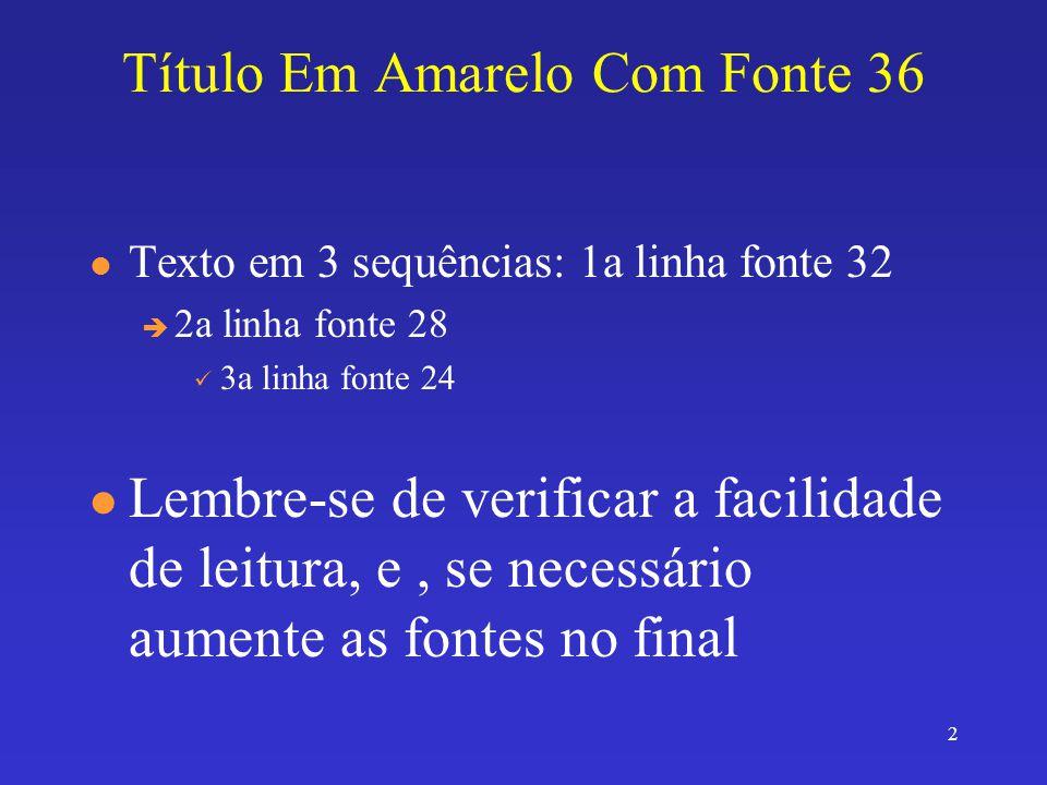 2 Título Em Amarelo Com Fonte 36 l Texto em 3 sequências: 1a linha fonte 32 è 2a linha fonte 28 3a linha fonte 24 l Lembre-se de verificar a facilidade de leitura, e, se necessário aumente as fontes no final
