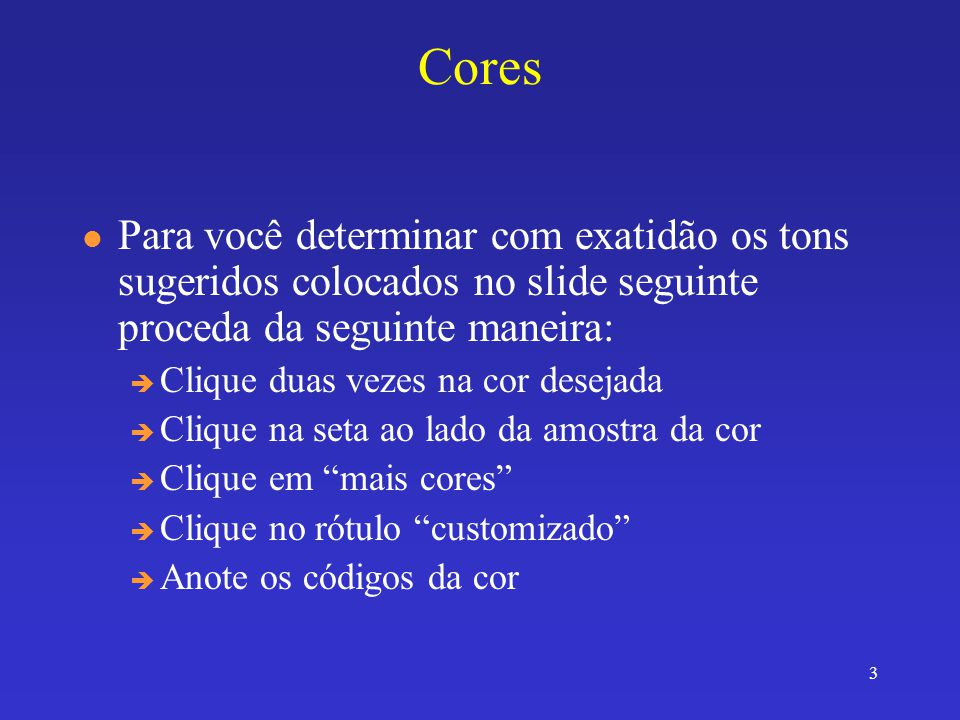 3 Cores l Para você determinar com exatidão os tons sugeridos colocados no slide seguinte proceda da seguinte maneira: è Clique duas vezes na cor desejada è Clique na seta ao lado da amostra da cor è Clique em mais cores è Clique no rótulo customizado è Anote os códigos da cor