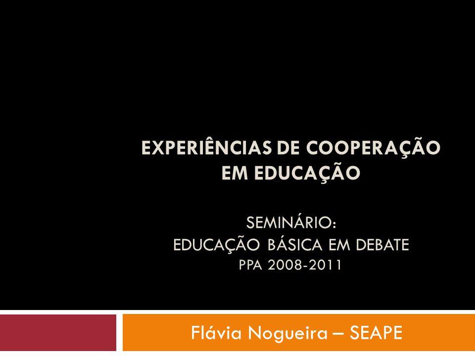 EXPERIÊNCIAS DE COOPERAÇÃO EM EDUCAÇÃO SEMINÁRIO: EDUCAÇÃO BÁSICA EM DEBATE PPA 2008-2011 Flávia Nogueira – SEAPE