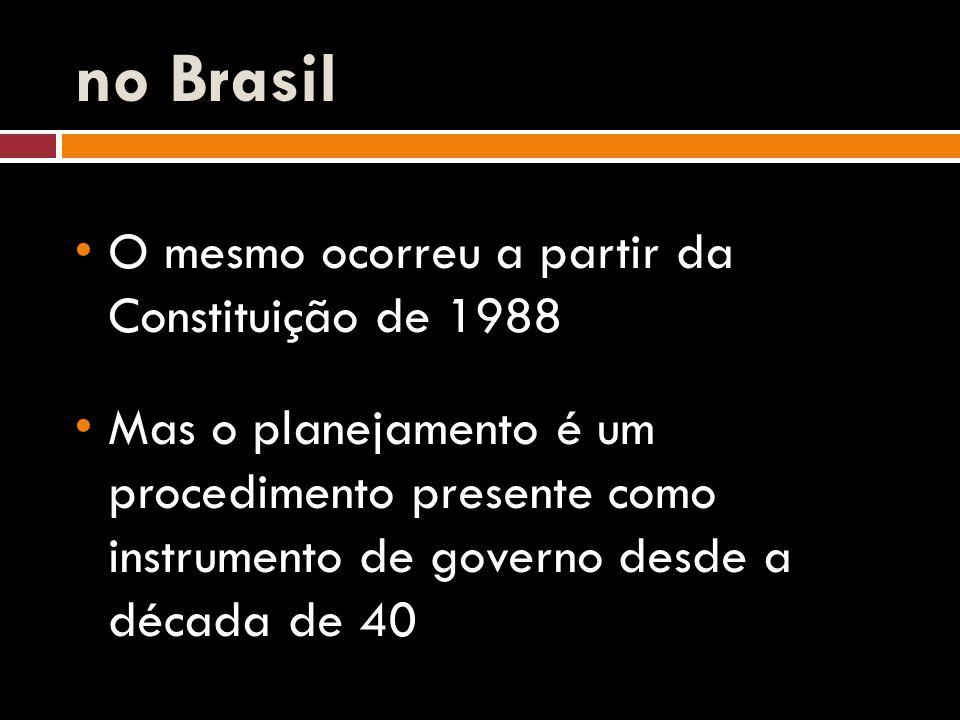 no Brasil O mesmo ocorreu a partir da Constituição de 1988 Mas o planejamento é um procedimento presente como instrumento de governo desde a década de 40