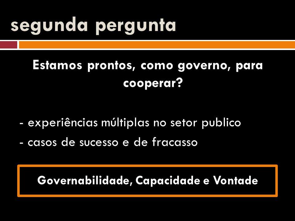 segunda pergunta Estamos prontos, como governo, para cooperar? - experiências múltiplas no setor publico - casos de sucesso e de fracasso Governabilid