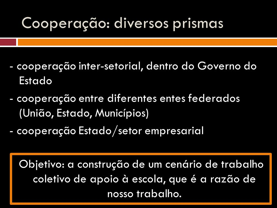 Cooperação: diversos prismas - cooperação inter-setorial, dentro do Governo do Estado - cooperação entre diferentes entes federados (União, Estado, Mu