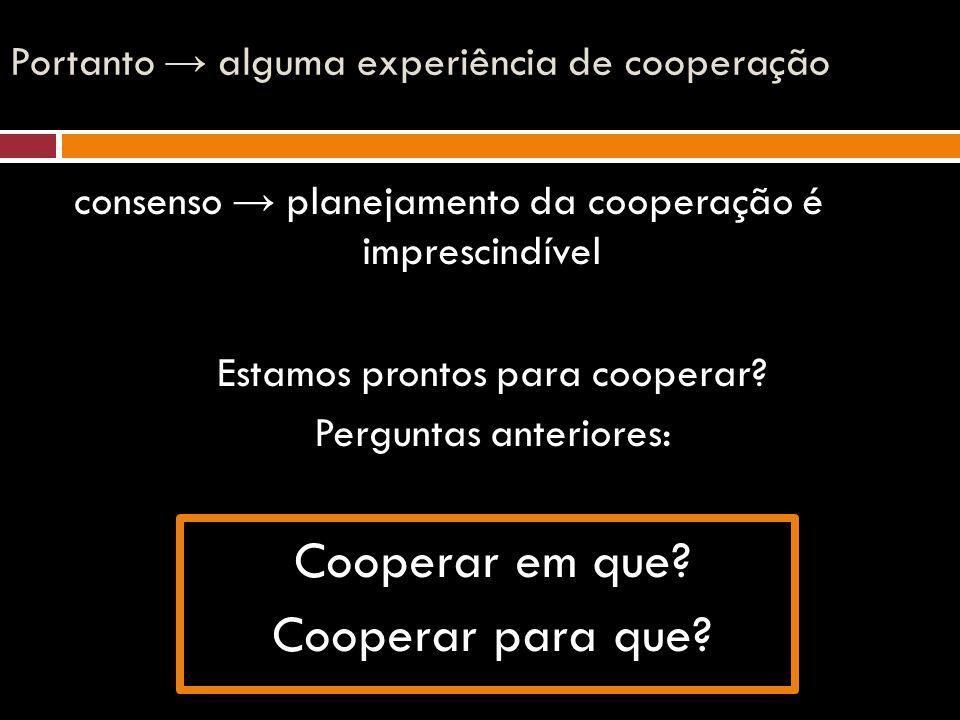 Portanto → alguma experiência de cooperação consenso → planejamento da cooperação é imprescindível Estamos prontos para cooperar? Perguntas anteriores