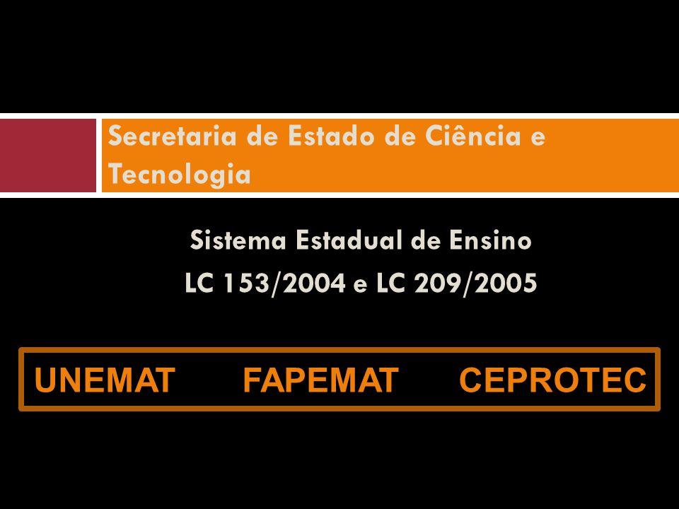 Secretaria de Estado de Ciência e Tecnologia Sistema Estadual de Ensino LC 153/2004 e LC 209/2005 UNEMAT FAPEMAT CEPROTEC