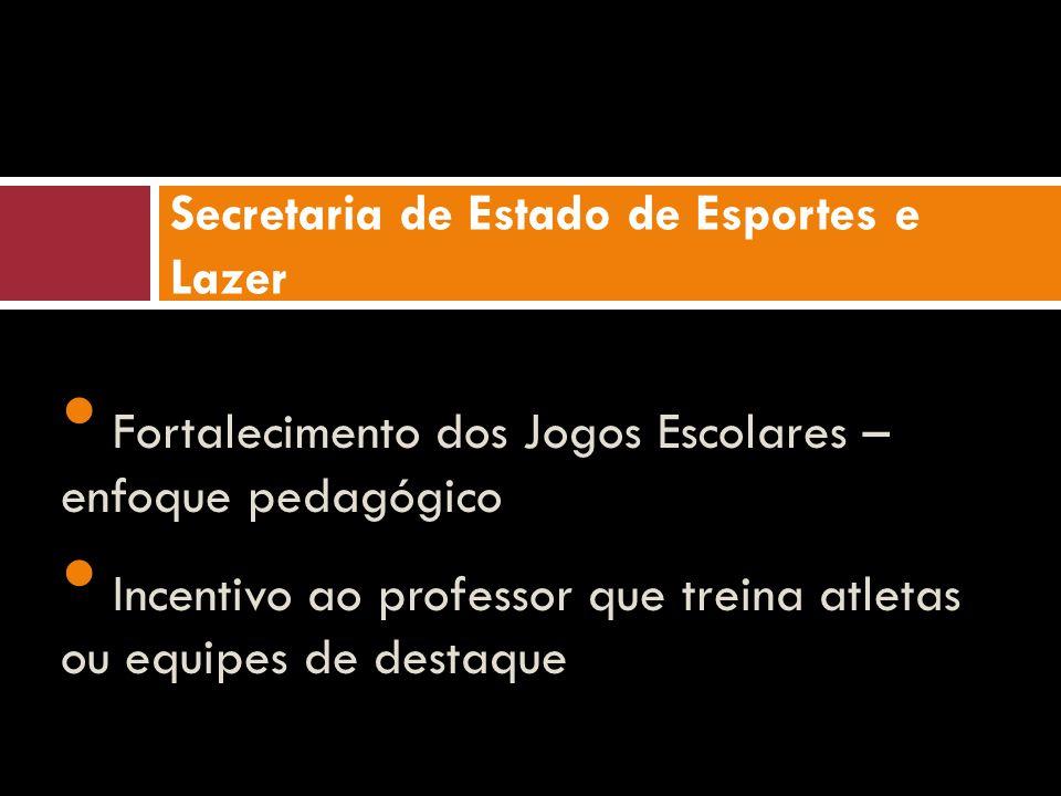 Fortalecimento dos Jogos Escolares – enfoque pedagógico Incentivo ao professor que treina atletas ou equipes de destaque Secretaria de Estado de Esportes e Lazer