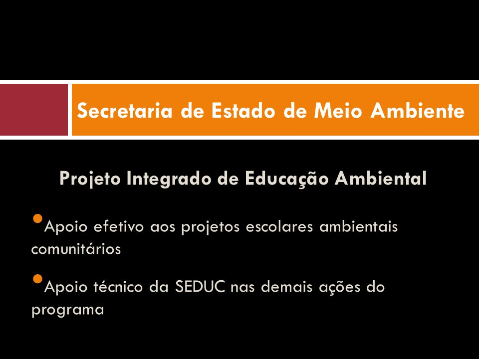 Projeto Integrado de Educação Ambiental Apoio efetivo aos projetos escolares ambientais comunitários Apoio técnico da SEDUC nas demais ações do programa Secretaria de Estado de Meio Ambiente