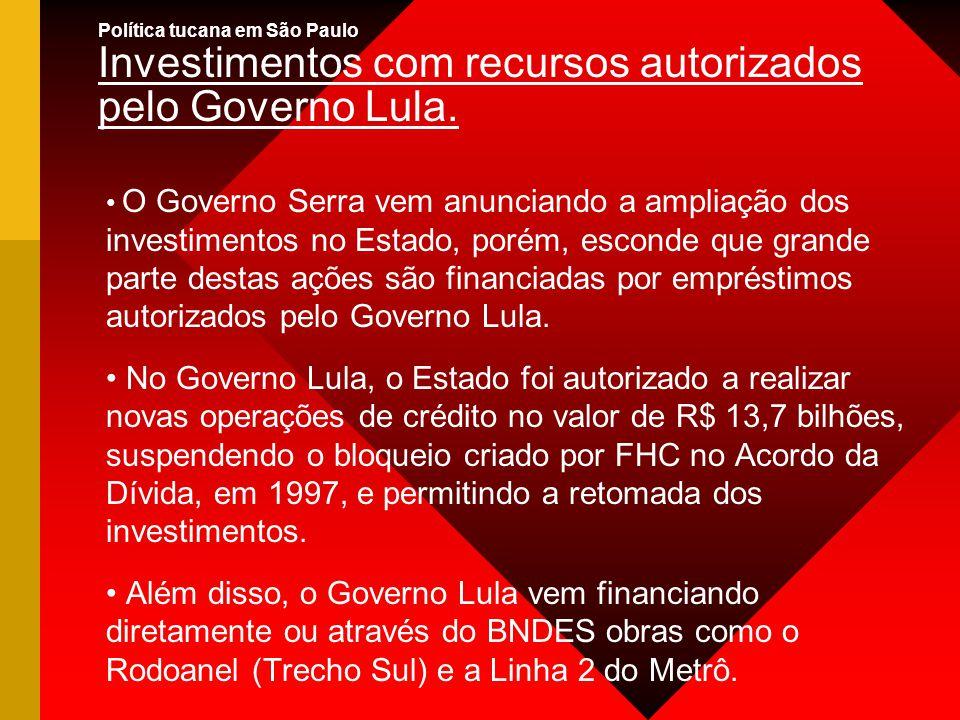 Política tucana em São Paulo Investimentos com recursos autorizados pelo Governo Lula. O Governo Serra vem anunciando a ampliação dos investimentos no