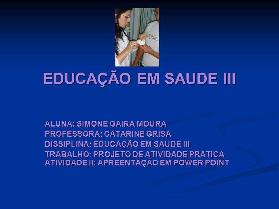 EDUCAÇÃO EM SAUDE III ALUNA: SIMONE GAIRA MOURA PROFESSORA: CATARINE GRISA DISSIPLINA: EDUCAÇÃO EM SAUDE III TRABALHO: PROJETO DE ATIVIDADE PRÁTICA ATIVIDADE II: APREENTAÇÃO EM POWER POINT
