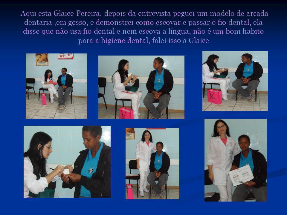 Aqui esta Glaice Pereira, depois da entrevista peguei um modelo de arcada dentaria,em gesso, e demonstrei como escovar e passar o fio dental, ela disse que não usa fio dental e nem escova a língua, não é um bom habito para a higiene dental, falei isso a Glaice