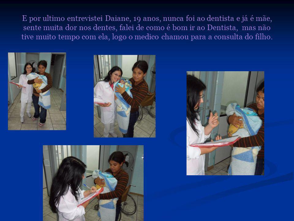 E por ultimo entrevistei Daiane, 19 anos, nunca foi ao dentista e já é mãe, sente muita dor nos dentes, falei de como é bom ir ao Dentista, mas não tive muito tempo com ela, logo o medico chamou para a consulta do filho.