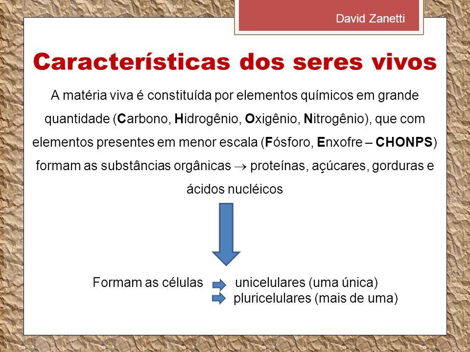 Características dos seres vivos A matéria viva é constituída por elementos químicos em grande quantidade (Carbono, Hidrogênio, Oxigênio, Nitrogênio), que com elementos presentes em menor escala (Fósforo, Enxofre – CHONPS) formam as substâncias orgânicas  proteínas, açúcares, gorduras e ácidos nucléicos Formam as células unicelulares (uma única) pluricelulares (mais de uma) David Zanetti