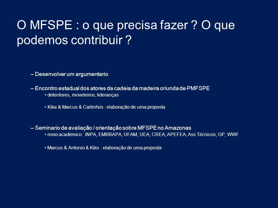 O MFSPE : o que precisa fazer ? O que podemos contribuir ? – Desenvolver um argumentario – Encontro estadual dos atores da cadeia da madeira oriunda d
