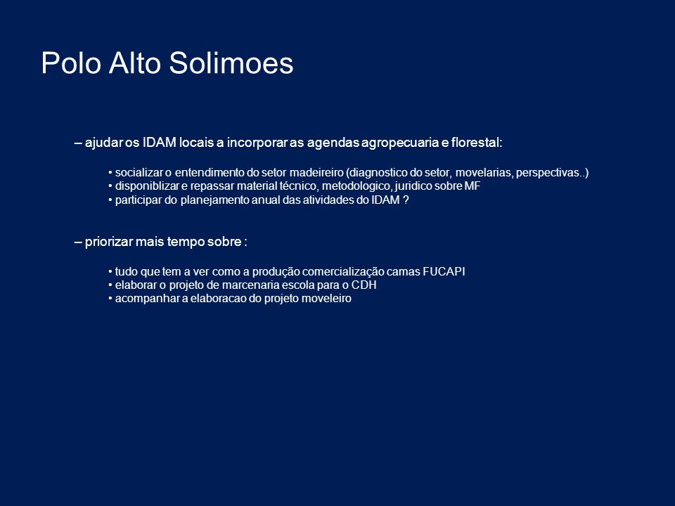 Polo Alto Solimoes – ajudar os IDAM locais a incorporar as agendas agropecuaria e florestal: socializar o entendimento do setor madeireiro (diagnostico do setor, movelarias, perspectivas..) disponiblizar e repassar material técnico, metodologico, juridico sobre MF participar do planejamento anual das atividades do IDAM .