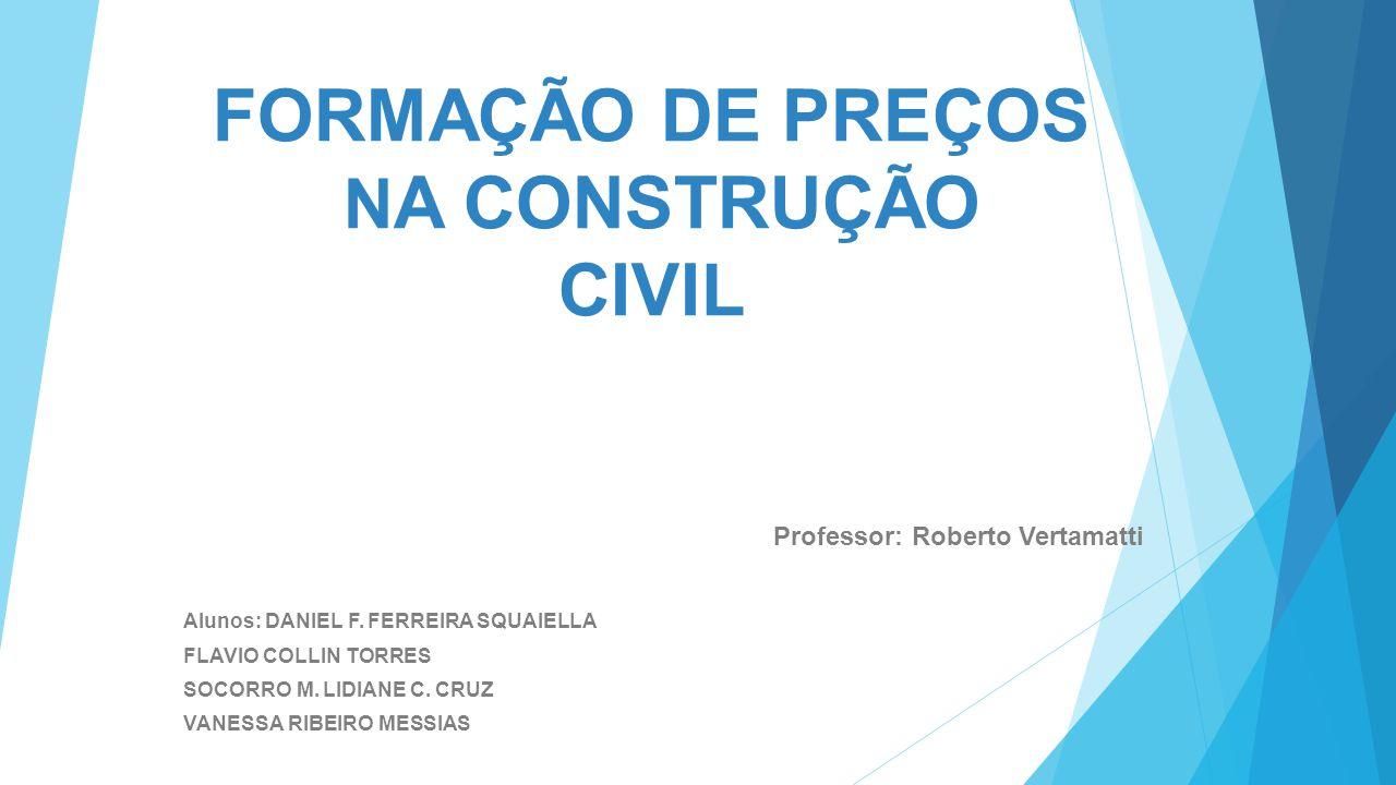 FORMAÇÃO DE PREÇOS N A CONSTRUÇÃO CIVIL Professor: Roberto Vertamatti Alunos: DANIEL F. FERREIRA SQUAIELLA FLAVIO COLLIN TORRES SOCORRO M. LIDIANE C.