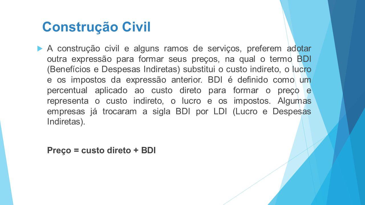 Construção Civil  A construção civil e alguns ramos de serviços, preferem adotar outra expressão para formar seus preços, na qual o termo BDI (Benefícios e Despesas Indiretas) substitui o custo indireto, o lucro e os impostos da expressão anterior.