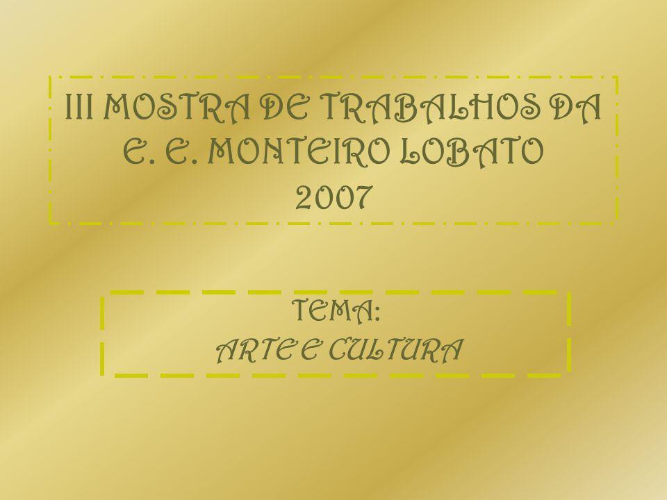 III MOSTRA DE TRABALHOS DA E. E. MONTEIRO LOBATO 2007 TEMA: ARTE E CULTURA
