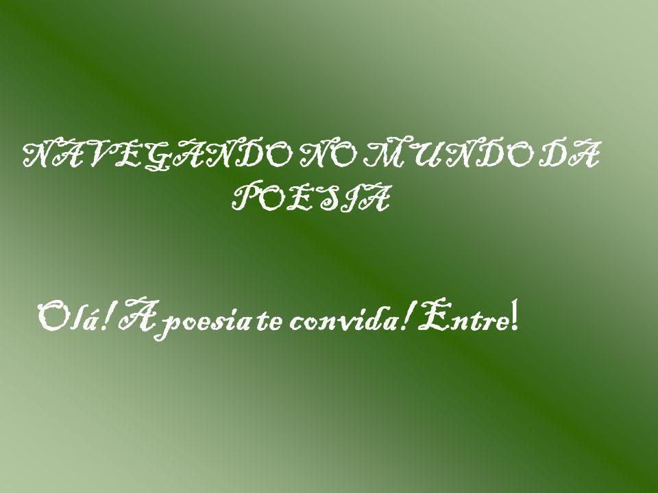 NAVEGANDO NO MUNDO DA POESIA Olá! A poesia te convida! Entre !