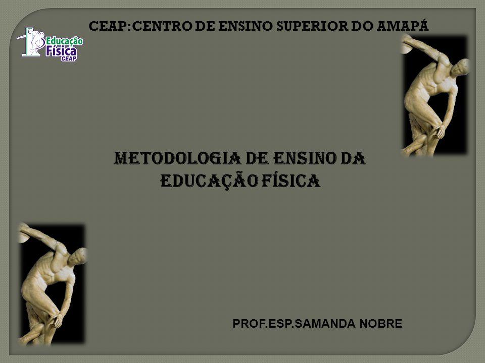 CEAP:CENTRO DE ENSINO SUPERIOR DO AMAPÁ Metodologia de Ensino da Educação Física PROF.ESP.SAMANDA NOBRE