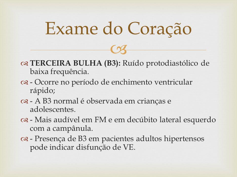   TERCEIRA BULHA (B3): Ruído protodiastólico de baixa frequência.  - Ocorre no período de enchimento ventricular rápido;  - A B3 normal é observad