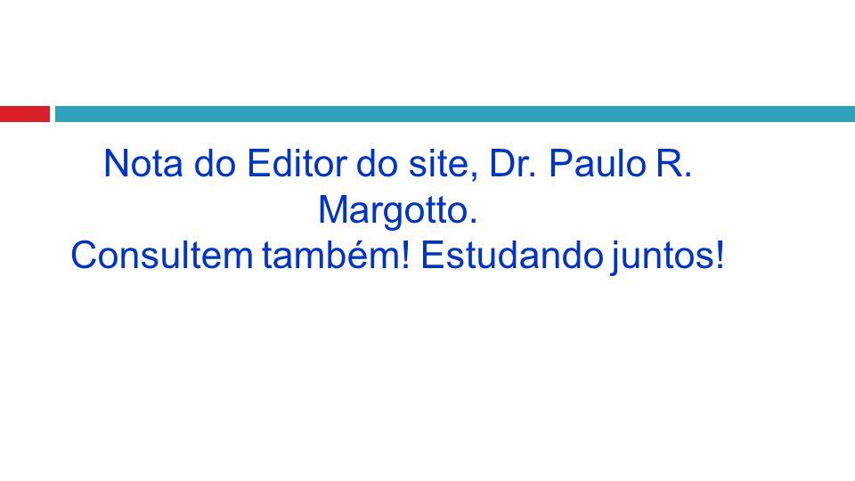 Nota do Editor do site, Dr. Paulo R. Margotto. Consultem também! Estudando juntos!