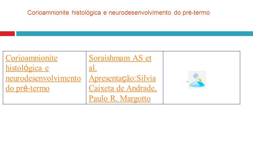 Corioamnionite histol ó gica e neurodesenvolvimento do pr é -termo Soraishmam AS et al. Apresenta ç ão:Silvia Caixeta de Andrade, Paulo R. Margotto Co