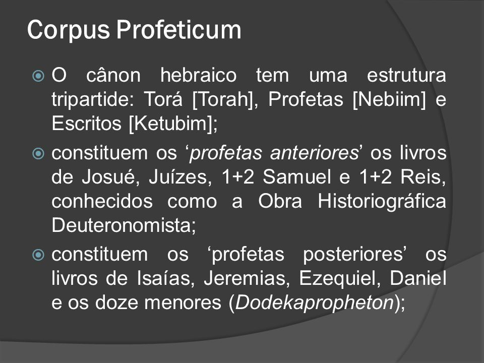 Corpus Profeticum  O cânon hebraico tem uma estrutura tripartide: Torá [Torah], Profetas [Nebiim] e Escritos [Ketubim];  constituem os 'profetas anteriores' os livros de Josué, Juízes, 1+2 Samuel e 1+2 Reis, conhecidos como a Obra Historiográfica Deuteronomista;  constituem os 'profetas posteriores' os livros de Isaías, Jeremias, Ezequiel, Daniel e os doze menores (Dodekapropheton);