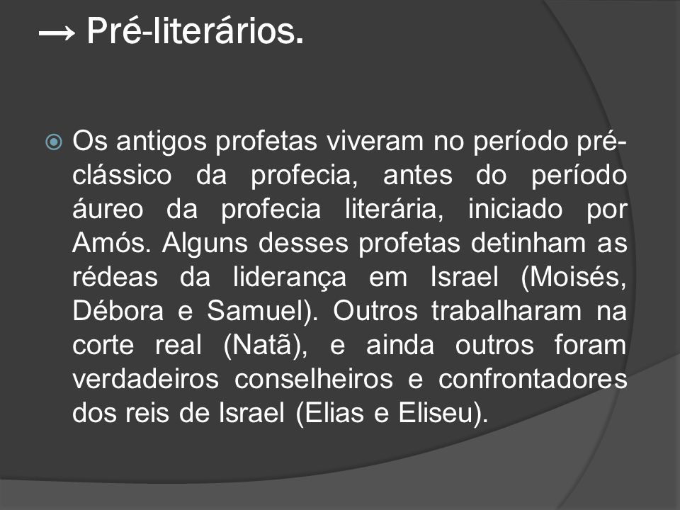 → Pré-literários.  Os antigos profetas viveram no período pré- clássico da profecia, antes do período áureo da profecia literária, iniciado por Amós.