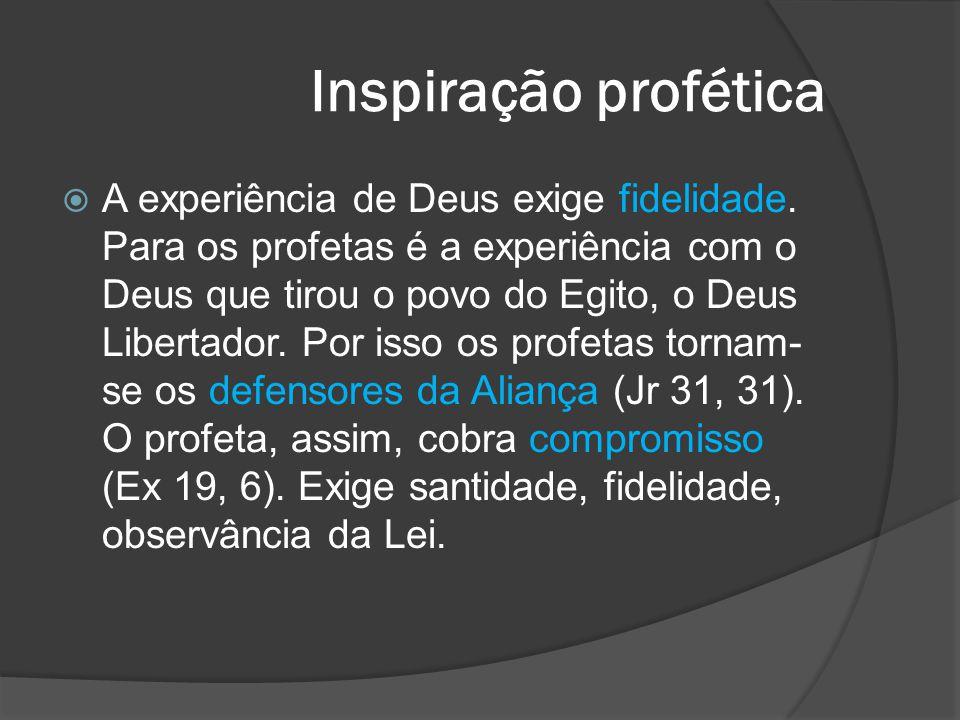 Inspiração profética  A experiência de Deus exige fidelidade. Para os profetas é a experiência com o Deus que tirou o povo do Egito, o Deus Libertado