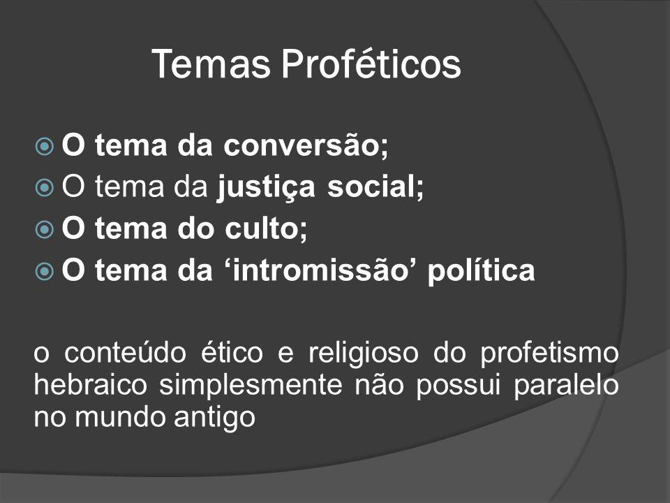  O tema da conversão;  O tema da justiça social;  O tema do culto;  O tema da 'intromissão' política o conteúdo ético e religioso do profetismo hebraico simplesmente não possui paralelo no mundo antigo